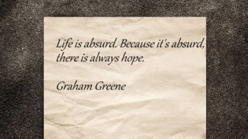 Life is absurd. Because it's absurd there is always hope